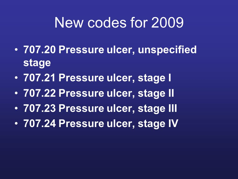 New codes for 2009 707.20 Pressure ulcer, unspecified stage 707.21 Pressure ulcer, stage I 707.22 Pressure ulcer, stage II 707.23 Pressure ulcer, stage III 707.24 Pressure ulcer, stage IV