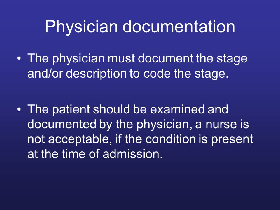 Physician documentation The physician must document the stage and/or description to code the stage. The patient should be examined and documented by t