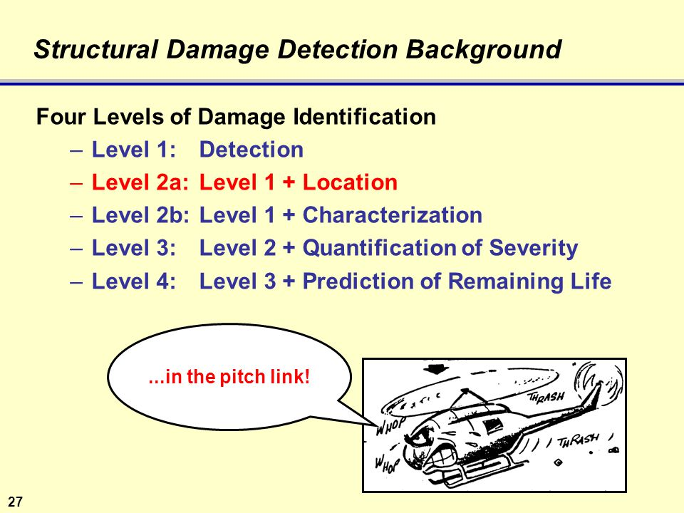 27 Structural Damage Detection Background Four Levels of Damage Identification –Level 1: Detection –Level 2a: Level 1 + Location –Level 2b: Level 1 + Characterization –Level 3:Level 2 + Quantification of Severity –Level 4: Level 3 + Prediction of Remaining Life...in the pitch link!