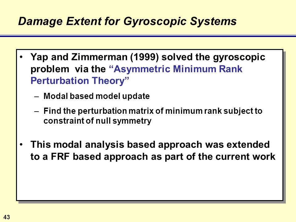 43 Damage Extent for Gyroscopic Systems Yap and Zimmerman (1999) solved the gyroscopic problem via the Asymmetric Minimum Rank Perturbation Theory –Modal based model update –Find the perturbation matrix of minimum rank subject to constraint of null symmetry This modal analysis based approach was extended to a FRF based approach as part of the current work Yap and Zimmerman (1999) solved the gyroscopic problem via the Asymmetric Minimum Rank Perturbation Theory –Modal based model update –Find the perturbation matrix of minimum rank subject to constraint of null symmetry This modal analysis based approach was extended to a FRF based approach as part of the current work