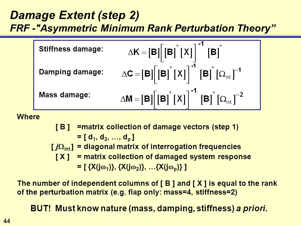 44 Damage Extent (step 2) FRF - Asymmetric Minimum Rank Perturbation Theory Stiffness damage: Damping damage: Mass damage: Where [ B ]=matrix collection of damage vectors (step 1) = [ d 1, d 2, …, d p ] [ j  int ]= diagonal matrix of interrogation frequencies [ X ]= matrix collection of damaged system response = [ {X(j  1 )}, {X(j  2 )}, …{X(j  p )} ] The number of independent columns of [ B ] and [ X ] is equal to the rank of the perturbation matrix (e.g.