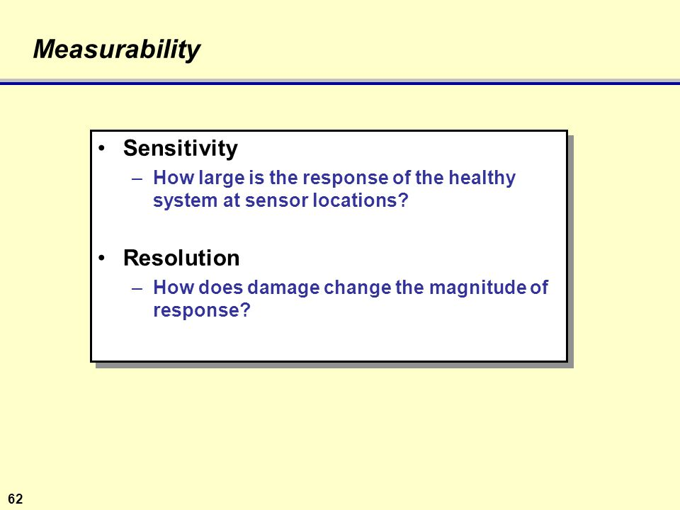 62 Measurability Sensitivity –How large is the response of the healthy system at sensor locations.
