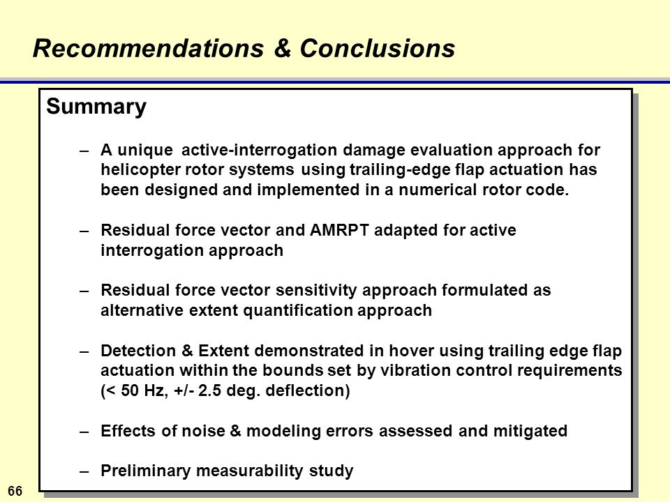 66 Recommendations & Conclusions Summary –A unique active-interrogation damage evaluation approach for helicopter rotor systems using trailing-edge flap actuation has been designed and implemented in a numerical rotor code.