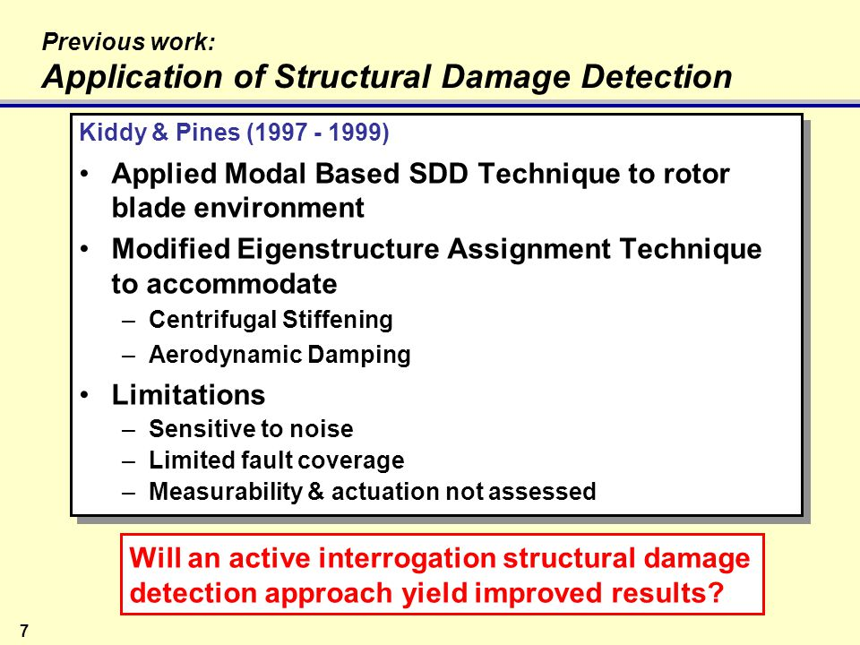 28 Structural Damage Detection Background Four Levels of Damage Identification –Level 1: Detection –Level 2a: Level 1 + Location –Level 2b: Level 1 + Characterization –Level 3:Level 2 + Quantification of Severity –Level 4: Level 3 + Prediction of Remaining Life It's a crack!
