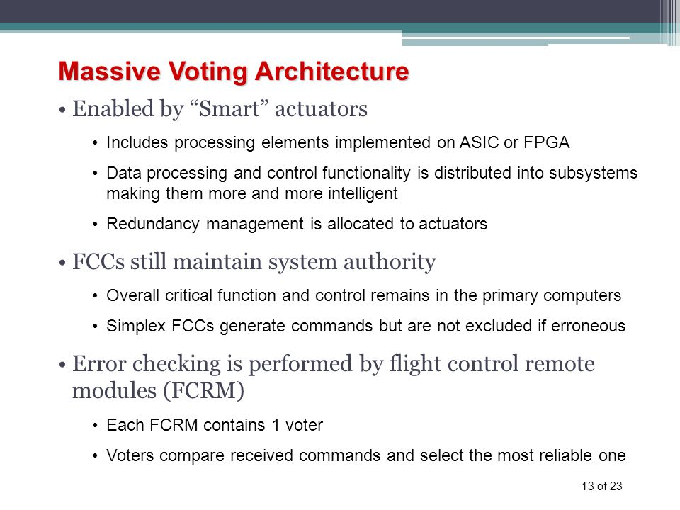 13 of 23 Massive Voting Architecture Enabled by Smart actuators Includes processing elements implemented on ASIC or FPGA Data processing and control functionality is distributed into subsystems making them more and more intelligent Redundancy management is allocated to actuators FCCs still maintain system authority Overall critical function and control remains in the primary computers Simplex FCCs generate commands but are not excluded if erroneous Error checking is performed by flight control remote modules (FCRM) Each FCRM contains 1 voter Voters compare received commands and select the most reliable one