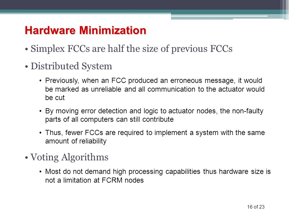16 of 23 Hardware Minimization Simplex FCCs are half the size of previous FCCs Distributed System Previously, when an FCC produced an erroneous message, it would be marked as unreliable and all communication to the actuator would be cut By moving error detection and logic to actuator nodes, the non-faulty parts of all computers can still contribute Thus, fewer FCCs are required to implement a system with the same amount of reliability Voting Algorithms Most do not demand high processing capabilities thus hardware size is not a limitation at FCRM nodes
