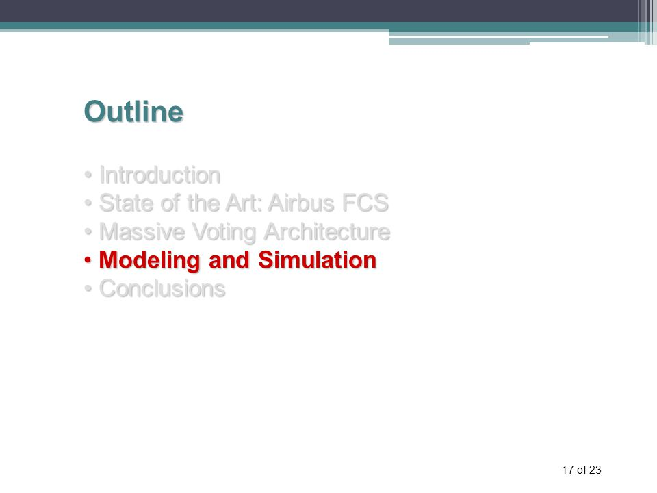 17 of 23 Outline Introduction Introduction State of the Art: Airbus FCS State of the Art: Airbus FCS Massive Voting Architecture Massive Voting Architecture Modeling and Simulation Modeling and Simulation Conclusions Conclusions