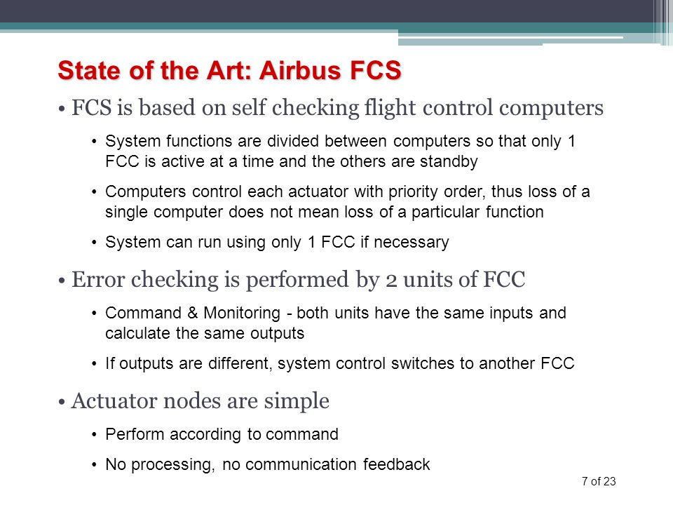 7 of 23 State of the Art: Airbus FCS FCS is based on self checking flight control computers System functions are divided between computers so that only 1 FCC is active at a time and the others are standby Computers control each actuator with priority order, thus loss of a single computer does not mean loss of a particular function System can run using only 1 FCC if necessary Error checking is performed by 2 units of FCC Command & Monitoring - both units have the same inputs and calculate the same outputs If outputs are different, system control switches to another FCC Actuator nodes are simple Perform according to command No processing, no communication feedback