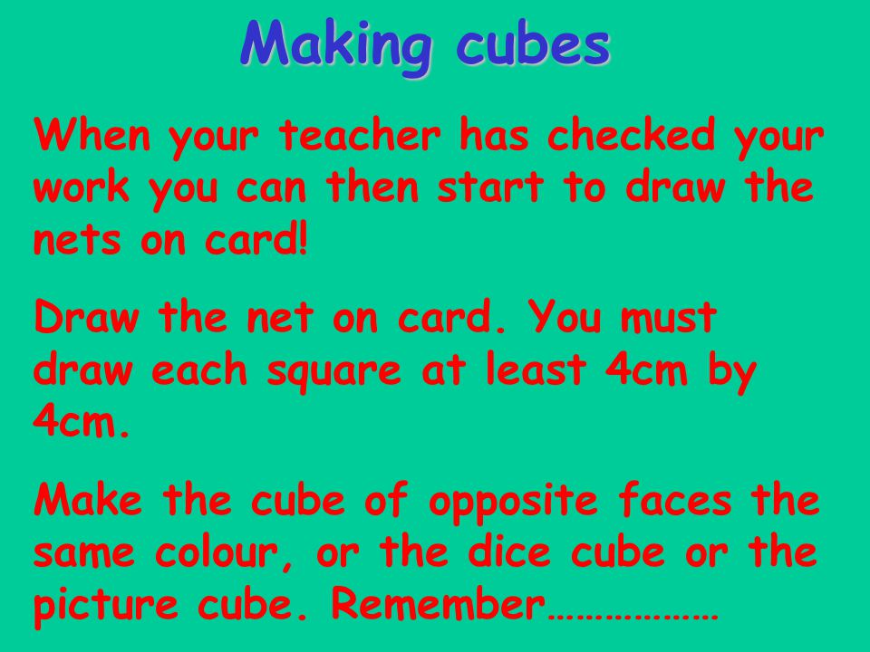 Making cubes When your teacher has checked your work you can then start to draw the nets on card! Draw the net on card. You must draw each square at l