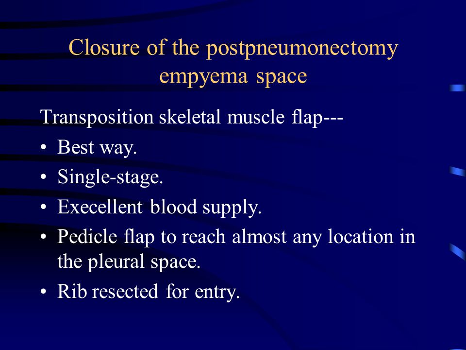Closure of the postpneumonectomy empyema space Transposition skeletal muscle flap--- Best way. Single-stage. Execellent blood supply. Pedicle flap to