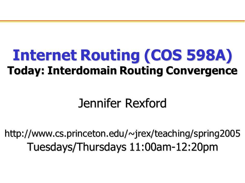 Internet Routing (COS 598A) Today: Interdomain Routing Convergence Jennifer Rexford http://www.cs.princeton.edu/~jrex/teaching/spring2005 Tuesdays/Thursdays 11:00am-12:20pm