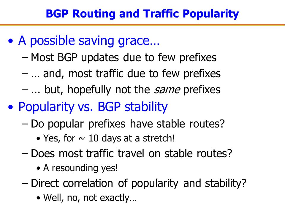 BGP Routing and Traffic Popularity A possible saving grace… –Most BGP updates due to few prefixes –… and, most traffic due to few prefixes –...