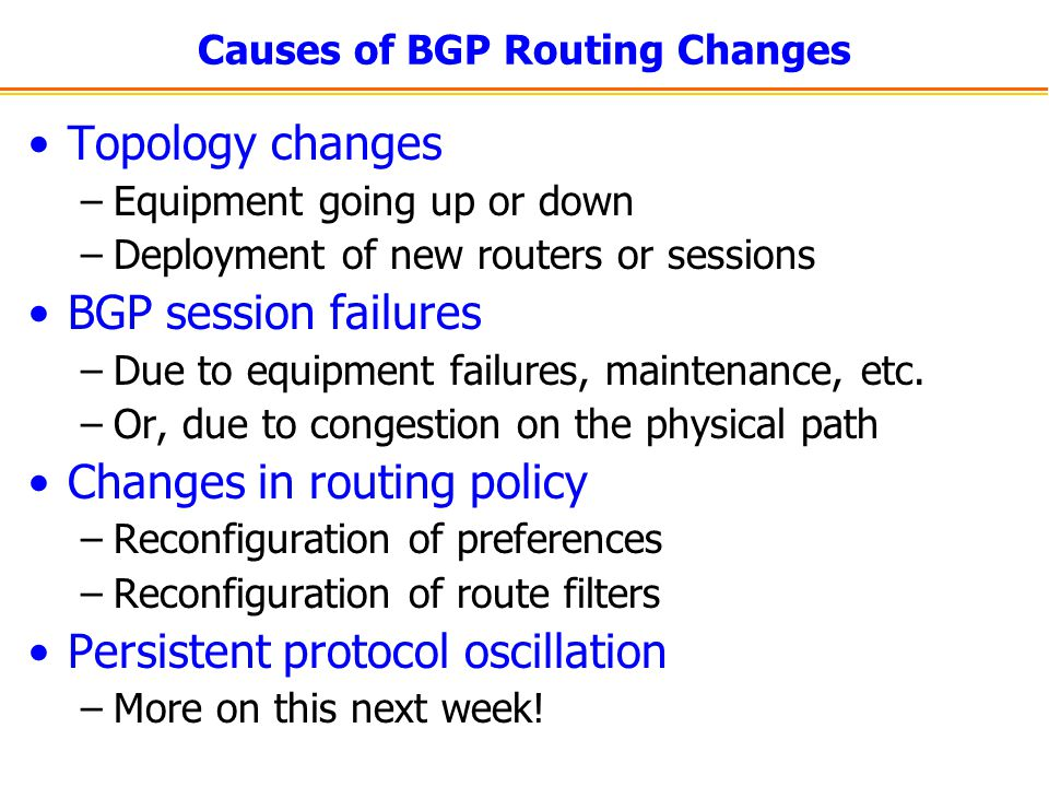 Causes of BGP Routing Changes Topology changes –Equipment going up or down –Deployment of new routers or sessions BGP session failures –Due to equipment failures, maintenance, etc.