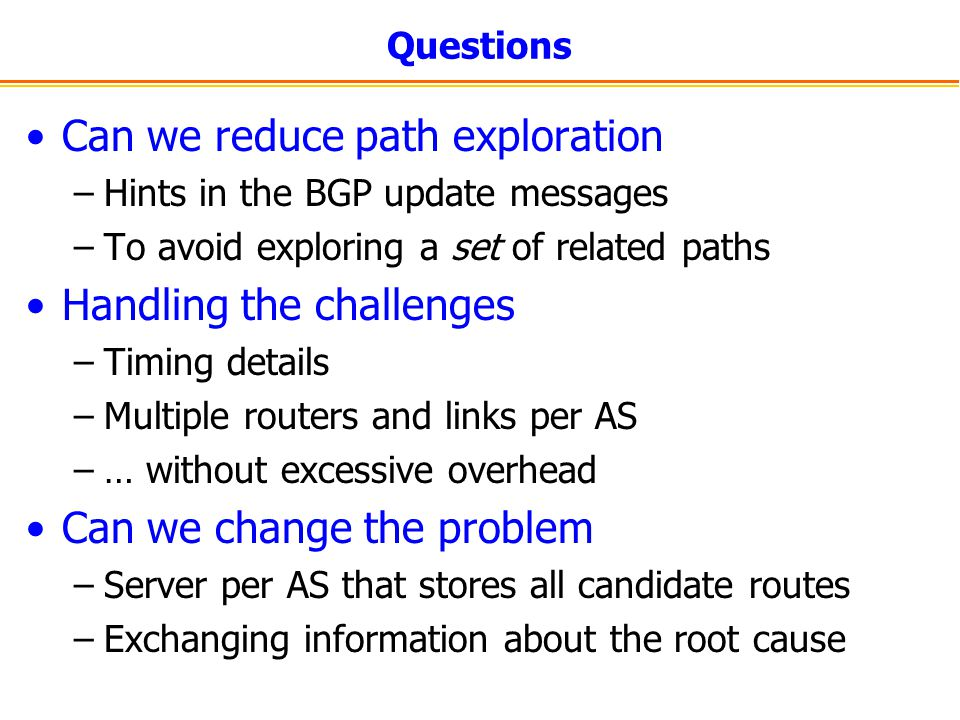 Questions Can we reduce path exploration –Hints in the BGP update messages –To avoid exploring a set of related paths Handling the challenges –Timing details –Multiple routers and links per AS –… without excessive overhead Can we change the problem –Server per AS that stores all candidate routes –Exchanging information about the root cause