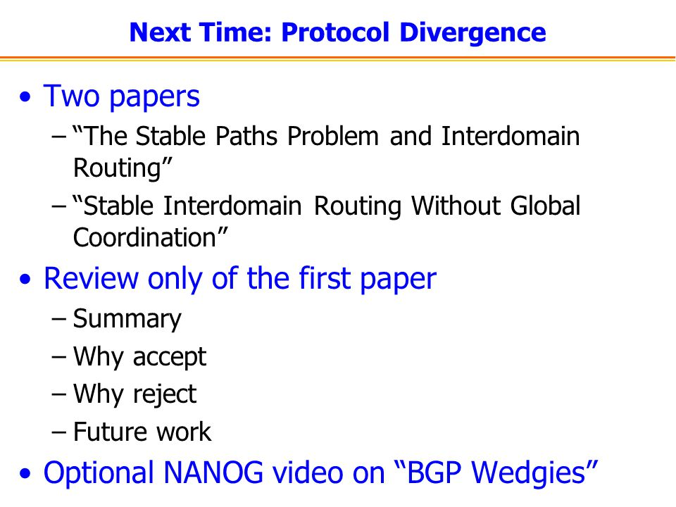 Next Time: Protocol Divergence Two papers – The Stable Paths Problem and Interdomain Routing – Stable Interdomain Routing Without Global Coordination Review only of the first paper –Summary –Why accept –Why reject –Future work Optional NANOG video on BGP Wedgies