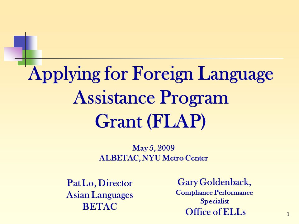 1 Applying for Foreign Language Assistance Program Grant (FLAP) Pat Lo, Director Asian Languages BETAC Gary Goldenback, Compliance Performance Special