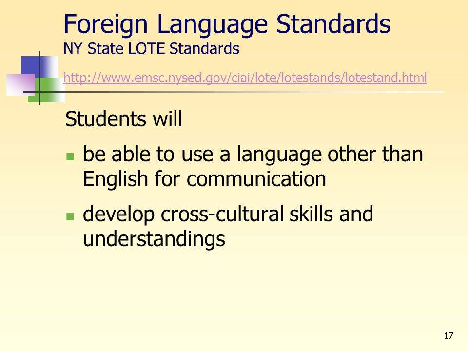 17 Foreign Language Standards NY State LOTE Standards http://www.emsc.nysed.gov/ciai/lote/lotestands/lotestand.html http://www.emsc.nysed.gov/ciai/lot