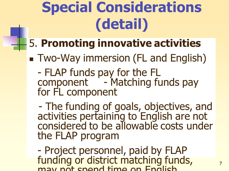 7 Special Considerations (detail) 5. Promoting innovative activities Two-Way immersion (FL and English) - FLAP funds pay for the FL component - Matchi