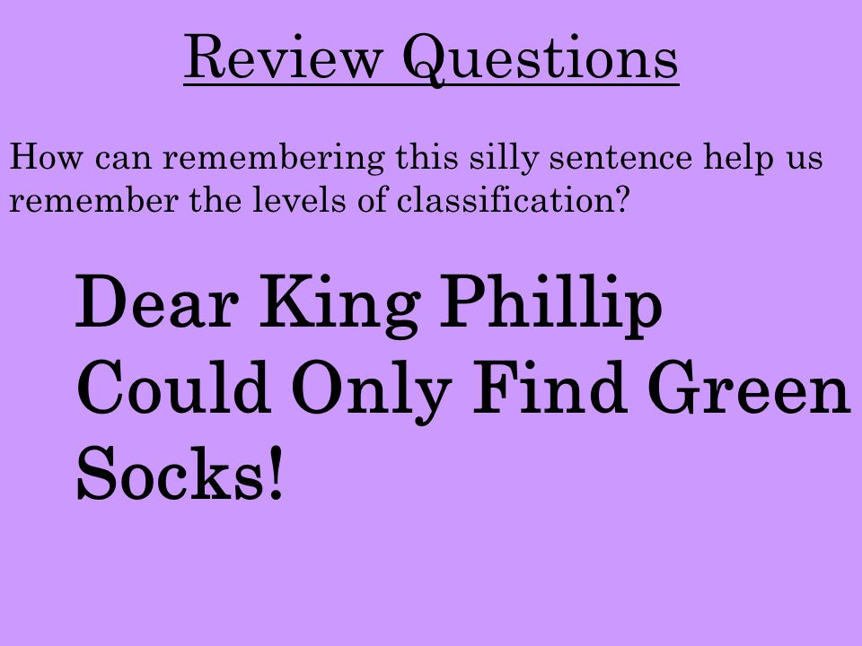 Review Questions Dear King Phillip Could Only Find Green Socks! How can remembering this silly sentence help us remember the levels of classification?