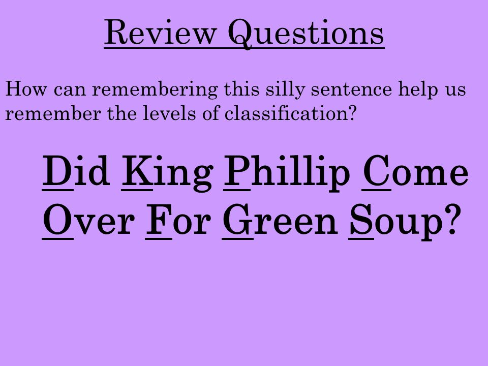 Review Questions Did King Phillip Come Over For Green Soup? How can remembering this silly sentence help us remember the levels of classification?