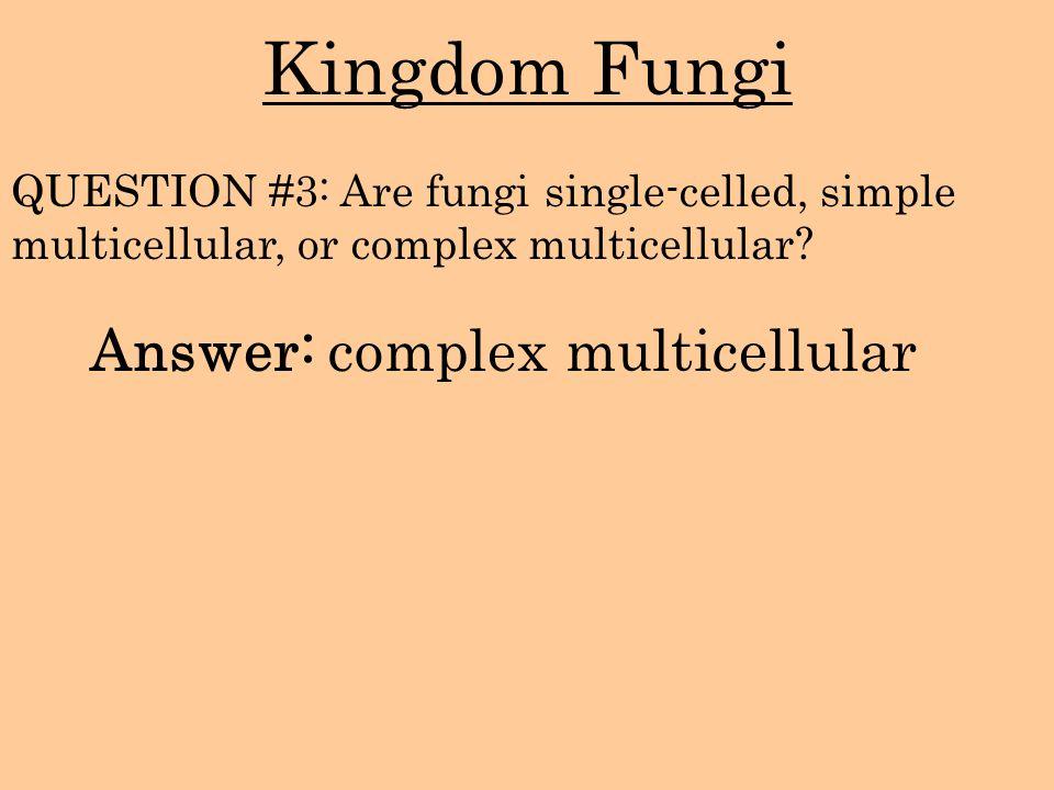 Kingdom Fungi Answer: complex multicellular QUESTION #3: Are fungi single-celled, simple multicellular, or complex multicellular?