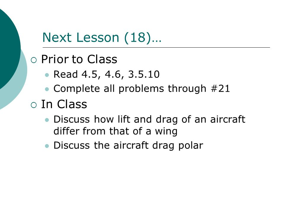 Next Lesson (18)…  Prior to Class Read 4.5, 4.6, 3.5.10 Complete all problems through #21  In Class Discuss how lift and drag of an aircraft differ