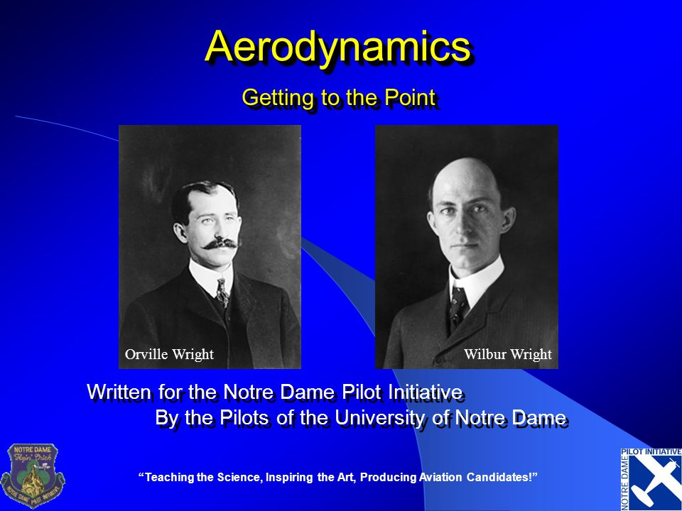 """""""Teaching the Science, Inspiring the Art, Producing Aviation Candidates!"""" AerodynamicsAerodynamics Written for the Notre Dame Pilot Initiative By the"""