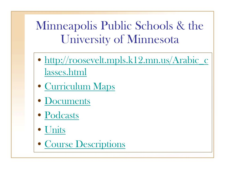 Minneapolis Public Schools & the University of Minnesota http://roosevelt.mpls.k12.mn.us/Arabic_c lasses.htmlhttp://roosevelt.mpls.k12.mn.us/Arabic_c lasses.html Curriculum Maps Documents Podcasts Units Course Descriptions