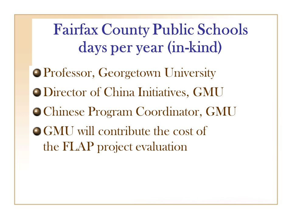 Fairfax County Public Schools days per year (in-kind) Professor, Georgetown University Director of China Initiatives, GMU Chinese Program Coordinator, GMU GMU will contribute the cost of the FLAP project evaluation