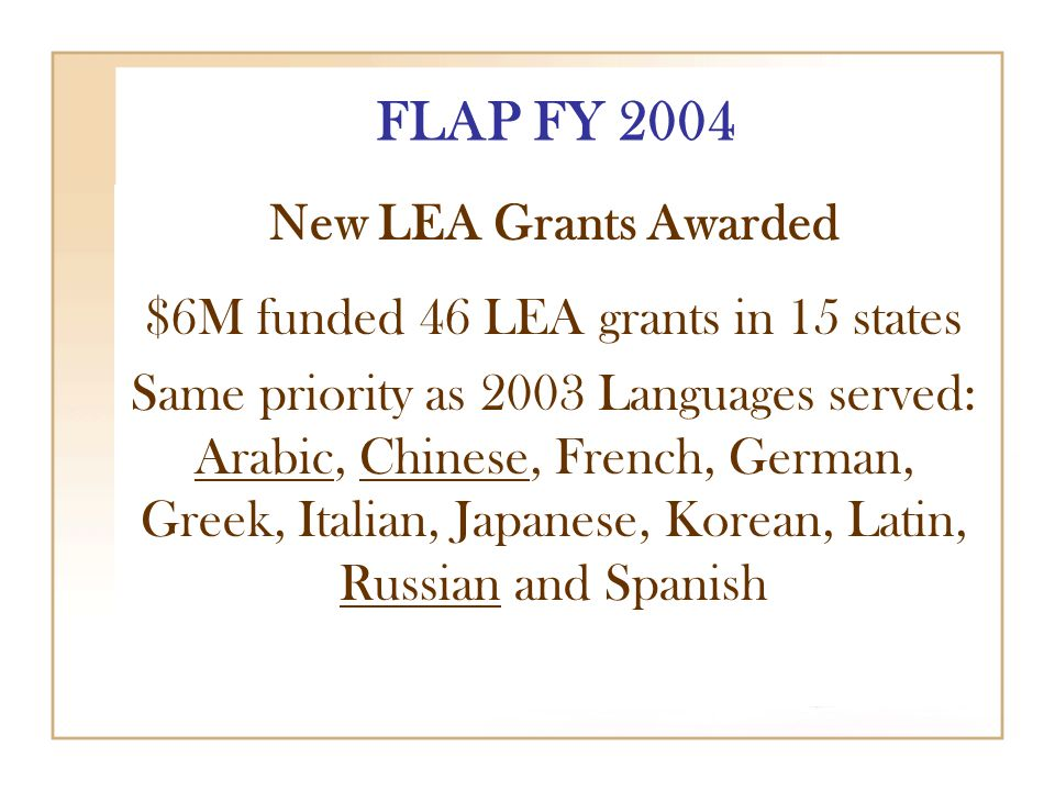 FLAP FY 2004 New LEA Grants Awarded $6M funded 46 LEA grants in 15 states Same priority as 2003 Languages served: Arabic, Chinese, French, German, Greek, Italian, Japanese, Korean, Latin, Russian and Spanish