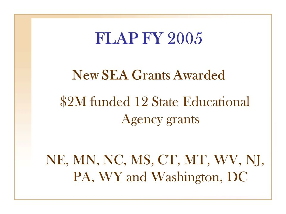 FLAP FY 2005 New SEA Grants Awarded $2M funded 12 State Educational Agency grants NE, MN, NC, MS, CT, MT, WV, NJ, PA, WY and Washington, DC