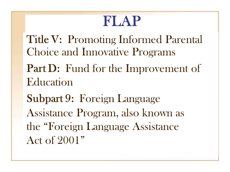 FLAP Title V: Promoting Informed Parental Choice and Innovative Programs Part D: Fund for the Improvement of Education Subpart 9: Foreign Language Assistance Program, also known as the Foreign Language Assistance Act of 2001
