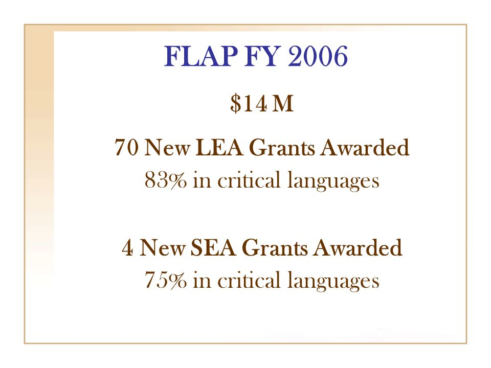 FLAP FY 2006 $14 M 70 New LEA Grants Awarded 83% in critical languages 4 New SEA Grants Awarded 75% in critical languages