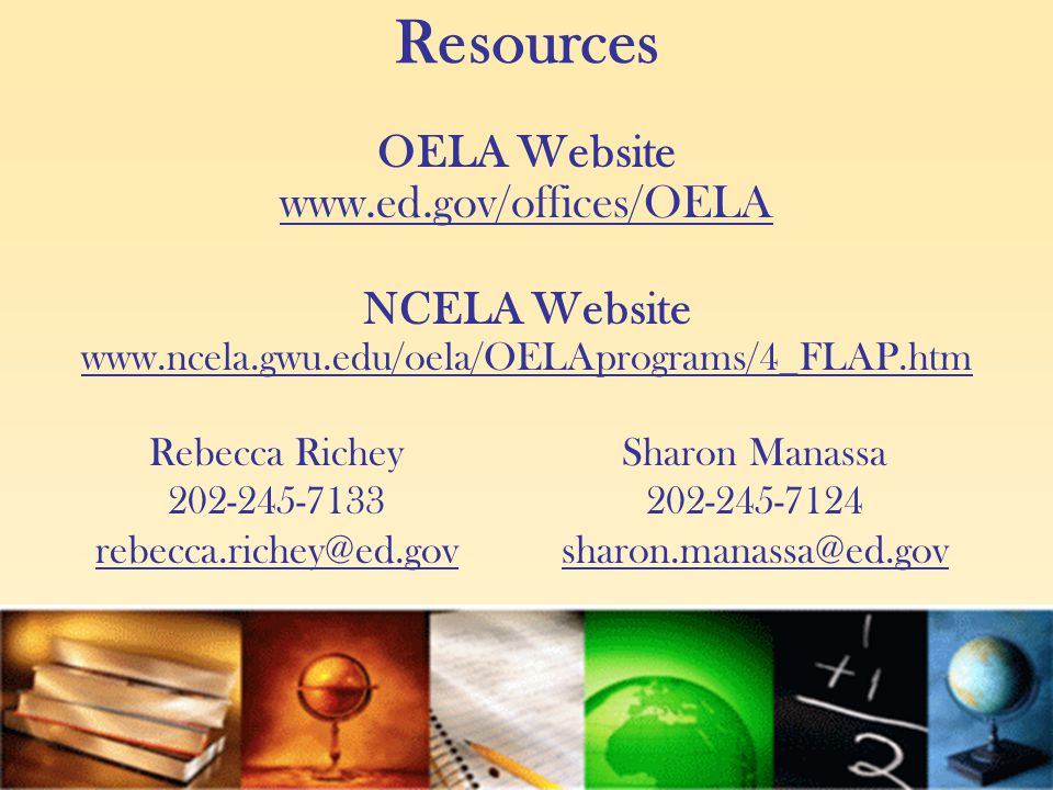 Resources OELA Website www.ed.gov/offices/OELA NCELA Website www.ncela.gwu.edu/oela/OELAprograms/4_FLAP.htm Rebecca Richey 202-245-7133 rebecca.richey@ed.gov Sharon Manassa 202-245-7124 sharon.manassa@ed.gov