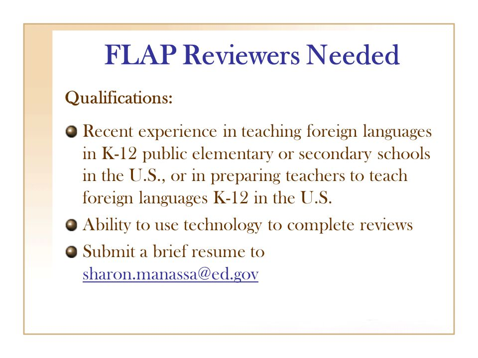 FLAP Reviewers Needed Qualifications: Recent experience in teaching foreign languages in K-12 public elementary or secondary schools in the U.S., or in preparing teachers to teach foreign languages K-12 in the U.S.