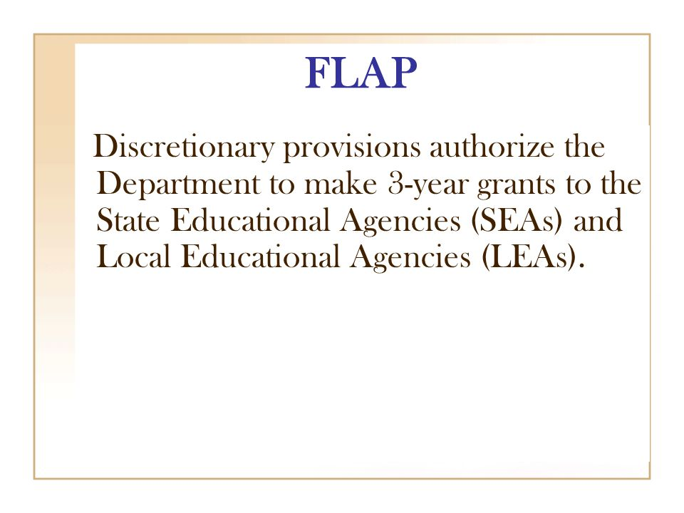 FLAP Discretionary provisions authorize the Department to make 3-year grants to the State Educational Agencies (SEAs) and Local Educational Agencies (LEAs).