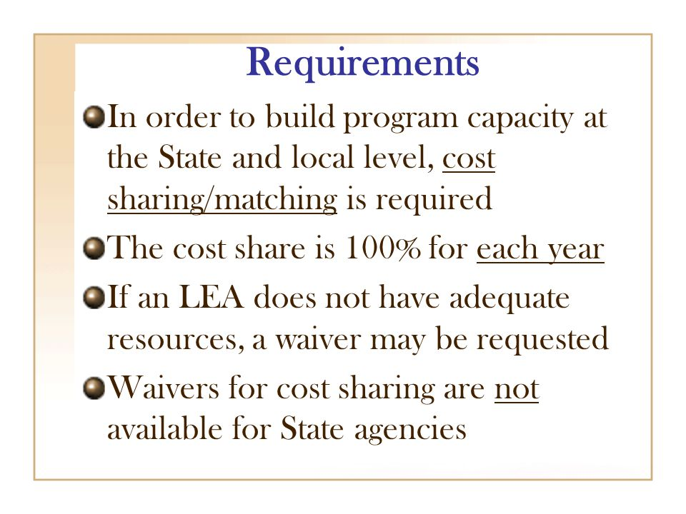 Requirements In order to build program capacity at the State and local level, cost sharing/matching is required The cost share is 100% for each year If an LEA does not have adequate resources, a waiver may be requested Waivers for cost sharing are not available for State agencies