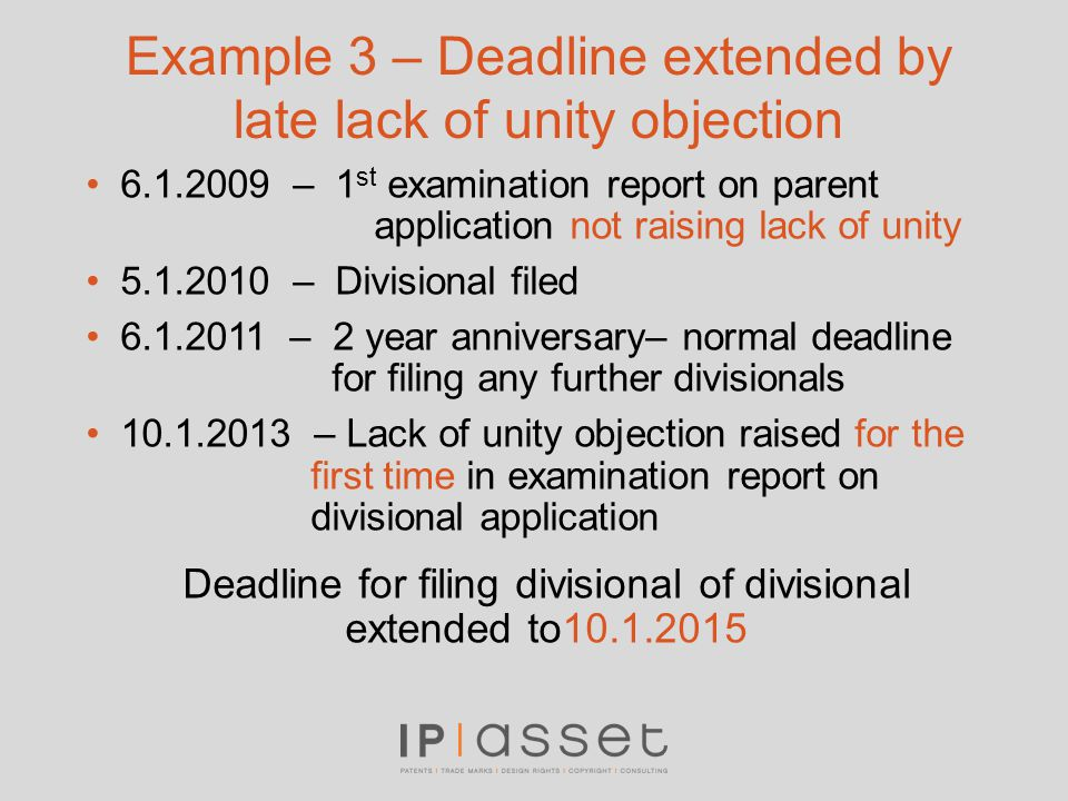 Example 3 – Deadline extended by late lack of unity objection 6.1.2009 – 1 st examination report on parent application not raising lack of unity 5.1.2