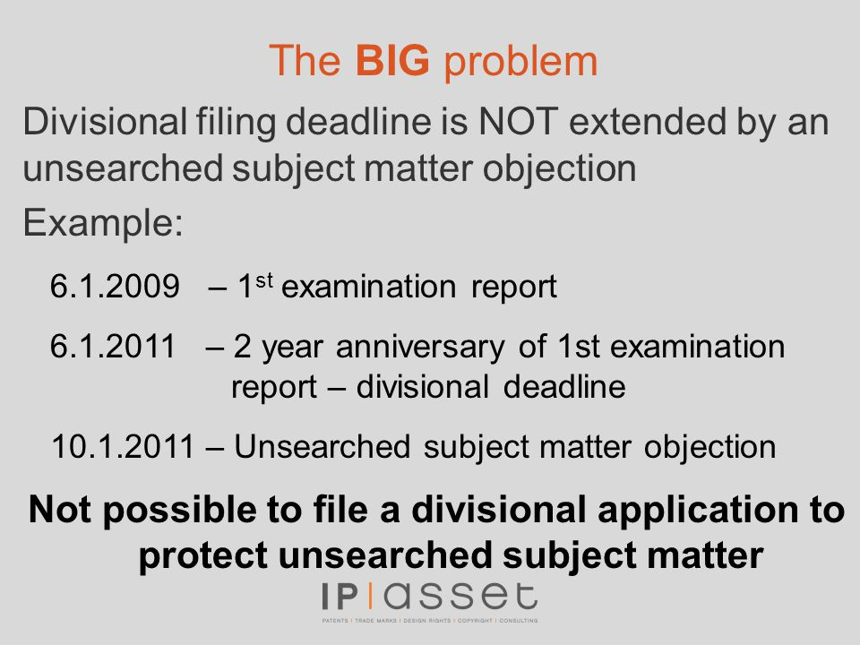 The BIG problem Divisional filing deadline is NOT extended by an unsearched subject matter objection Example: 6.1.2009 – 1 st examination report 6.1.2