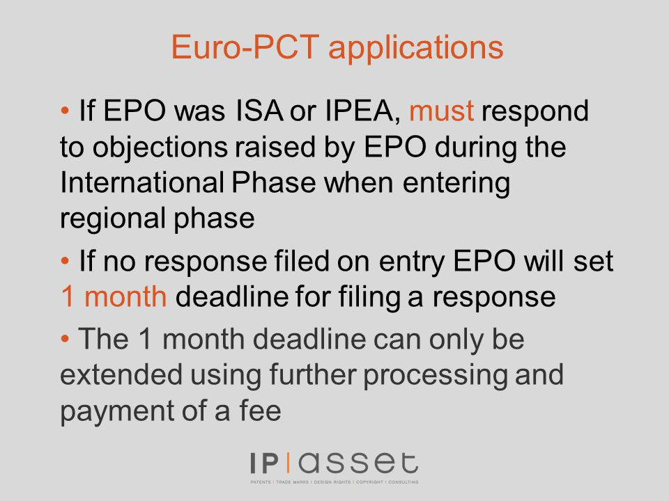 Euro-PCT applications If EPO was ISA or IPEA, must respond to objections raised by EPO during the International Phase when entering regional phase If