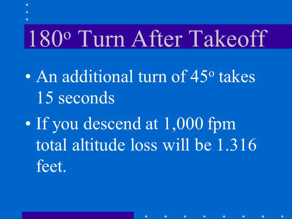 180 o Turn After Takeoff Standard rate turn takes 1 minute At 65 knots, radius of turn is 2100 feet. Upon completion of the turn you are 4,200 feet to