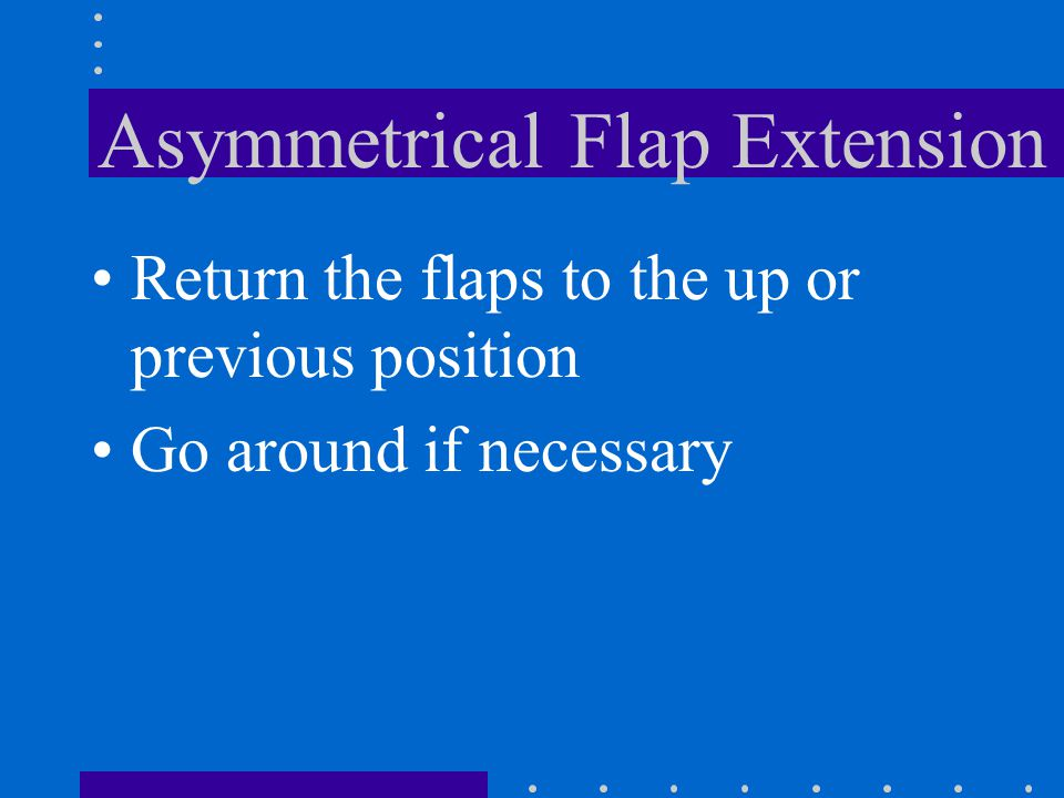 Asymmetrical Flap Extension One flap works the other does not Rolling motion Hazardous if in the traffic pattern at low altitude