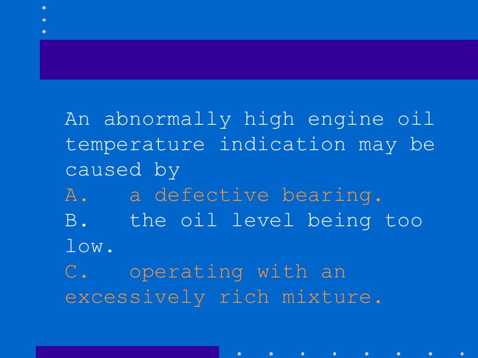 An abnormally high engine oil temperature indication may be caused by A. a defective bearing. B. the oil level being too low. C. operating with an exc