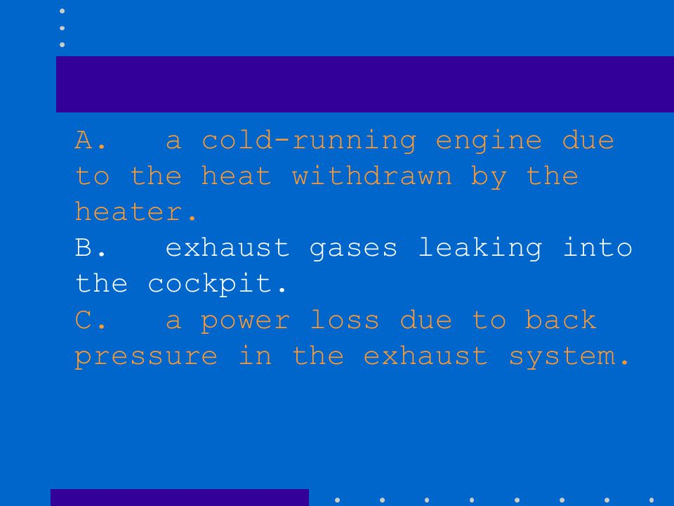 A. a cold-running engine due to the heat withdrawn by the heater. B. exhaust gases leaking into the cockpit. C. a power loss due to back pressure in t
