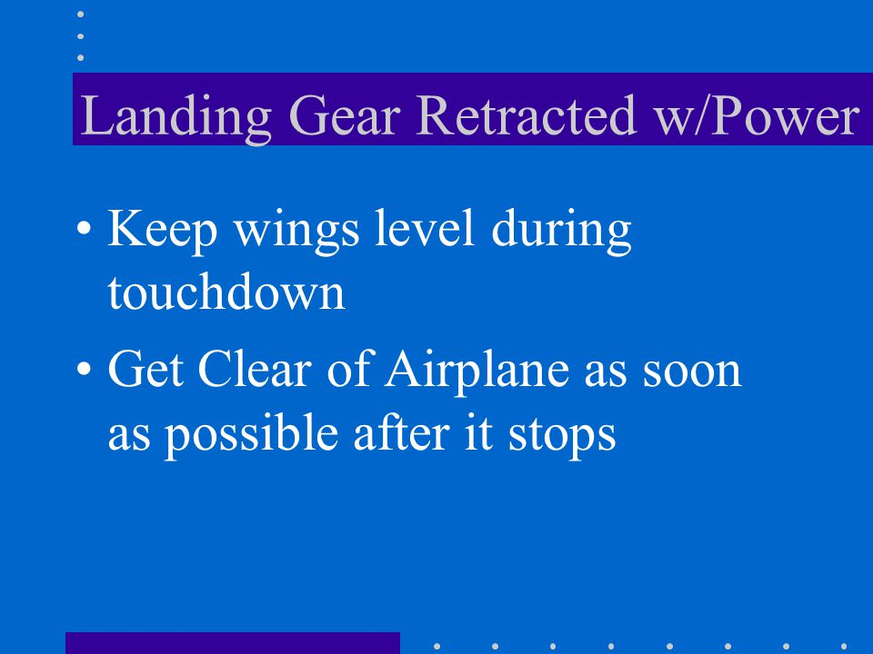 Landing Gear Retracted w/Power ThrottleClosed MixtureIdle Cut- off Battery, Alternator, OFF and Magneto/ Start Switches