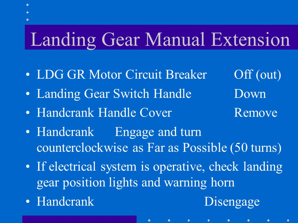 Landing Gear Manual Extension If electrical system is inoperative, check landing gear position lights and warning horn Handcrank