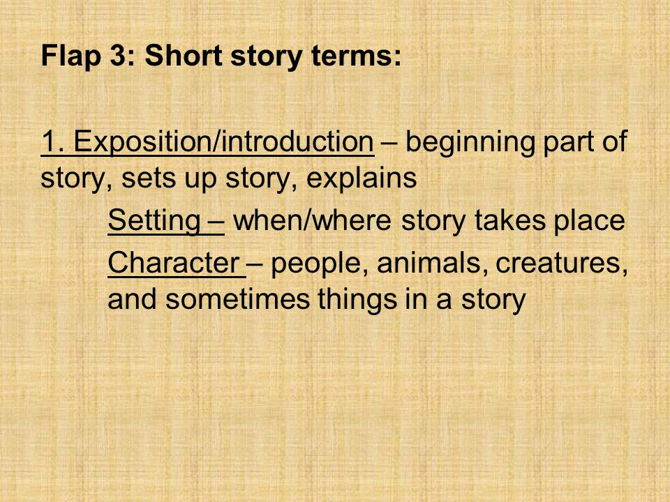 Flap 3: Short story terms: 1. Exposition/introduction – beginning part of story, sets up story, explains Setting – when/where story takes place Charac