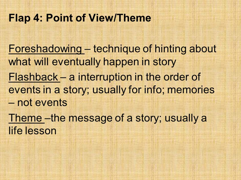 Flap 4: Point of View/Theme Foreshadowing – technique of hinting about what will eventually happen in story Flashback – a interruption in the order of