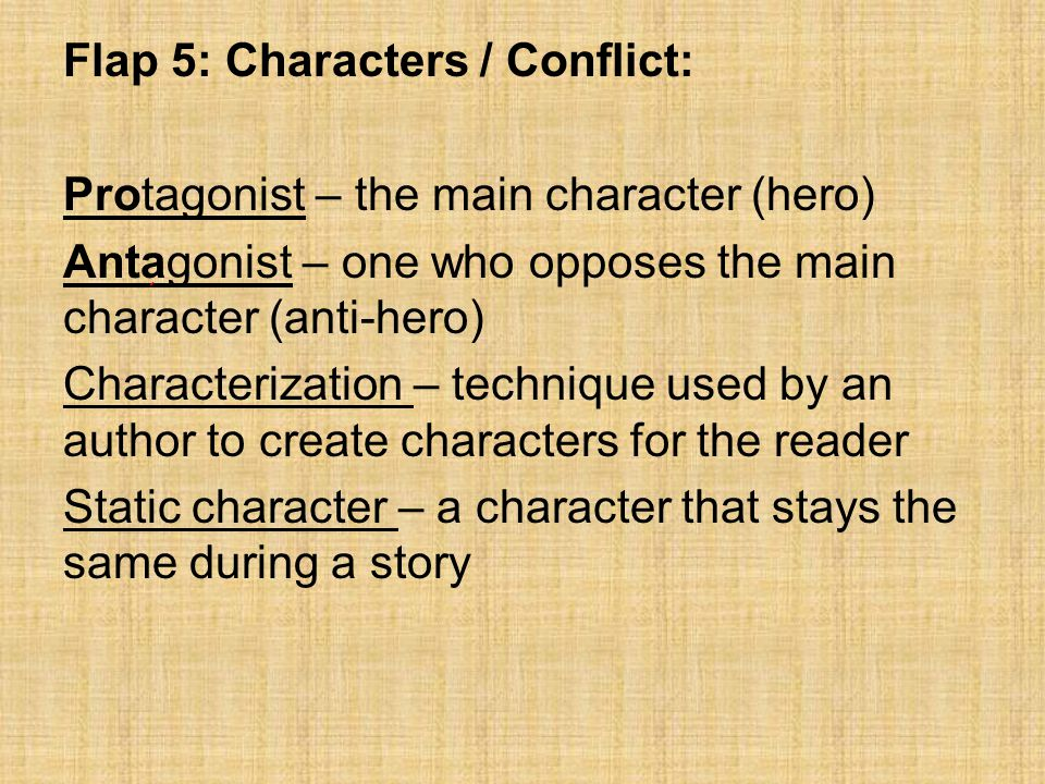 Flap 5: Characters / Conflict: Protagonist – the main character (hero) Antagonist – one who opposes the main character (anti-hero) Characterization –
