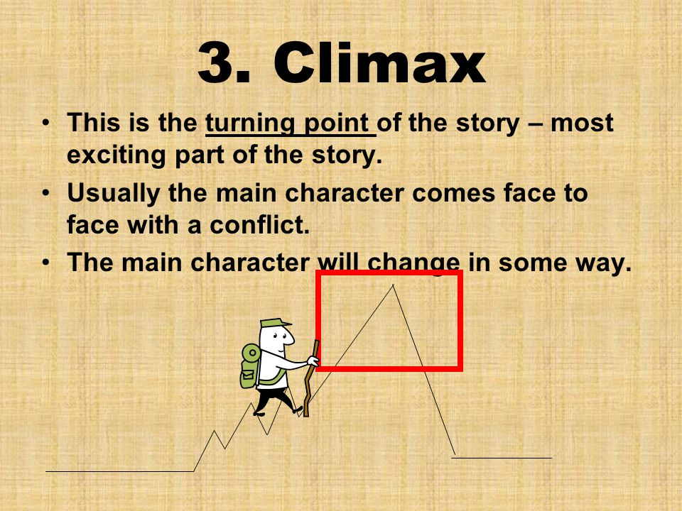 3. Climax This is the turning point of the story – most exciting part of the story. Usually the main character comes face to face with a conflict. The